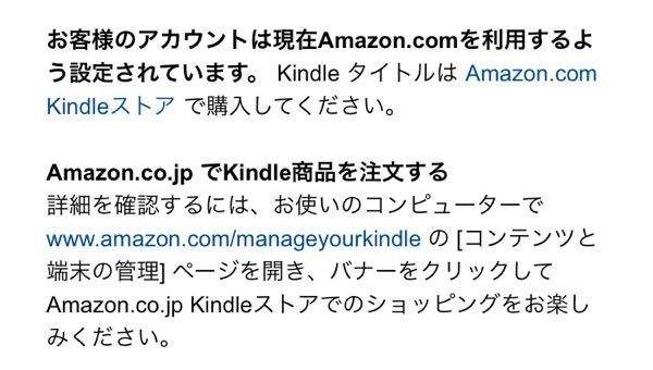 Kindleで電子書籍読みたく、ブラウザのAmazonを使用しましたが、購入できませんでした。 以下のように表示されたのですが、結局どうすれば電子書籍が購入できるのかわかりません。 「お客様のアカウントは現在Amazon.comを利用するよう設定されています。KindleタイトルはAmazon.com Kindleストアで購入してください。 Amazon.co.jpでKindle商品を注文する詳細を確認するには、お使いのコンピューターでwww.amazon.com/manageyourkindleの[コンテンツと端末の管理ページを開き、バナーをクリックしてAmazon.co.jp Kindleストアでのショッピングをお楽しみください。」 1つ目のAmazon.comの方はアメリカのAmazonのようで、私が購入したい本はありませんでした。 また2つ目の「コンテンツと端末の管理」も開いてみましたが、その先の操作方法がわかりませんでした。