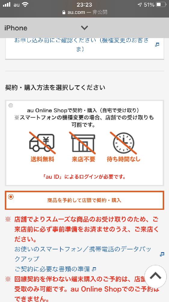 auでiPhone13を予約したいのですが、質問があります。詳しい方に教えていただけるとありがたいです。 以下の画像の①[au Online Shopで契約・購入(自宅で受け取り)]、②[商品を予約して店頭で契約・購入]とありますが、私はプランとかに詳しくないので②にしようと思っています。②の場合だと店頭の少ない在庫の中からiPhoneを受け取るのでしょうか?それとも予約分が本社から②で予約した店舗に届くのでしょうか? ②だと①の人より受け取りが遅れるとかありますか? わかりにくい日本語でご迷惑おかけしますがよろしくお願いします!
