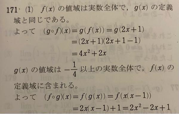 至急教えてください! 次の関数f(x),g(x)について,合成関数(g○f)(x),(f○g)(x)をそれぞれ求めよ。 ①f(x)=2x+1,g(x)=x(xー1) この解答が写真に書いてあるのですが、g(x)の値域が-1/4以上の実数全体であるとはどこからどのように求められるのか教えて下さい。お願いします。