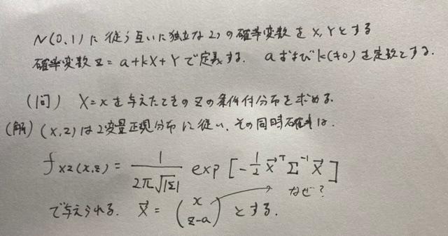 多次元正規分布の問題を解いている際、 ベクトルの値がどう導出されたか分からず困っております。 どうして↑X=(x z-a)Tとなるのでしょうか? 数学初心者でよくわからずの質問です。 どなたか教えていただけますと幸いです。