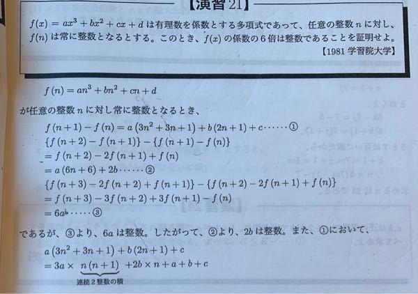 画像の整数問題の解法なんですが、以下のようなものを考えました。正しいですか? ① f(0)が整数だからdは整数 ② ①よりg(x)=ax³+bx²+cx、は全ての整数nに対し て、g(n):整数、となる ③ 具体的ないくつかの数(1,2,3でやりました)をg(x)に代入し、連立方程式を解く要領で進めると、6aが整数であることが導かれる。さらにこれを用いると、2bが整数であること、6cが整数であることが導かれる ④ ①と③の結果からf(x)の係数の6倍はいづれも整数になる