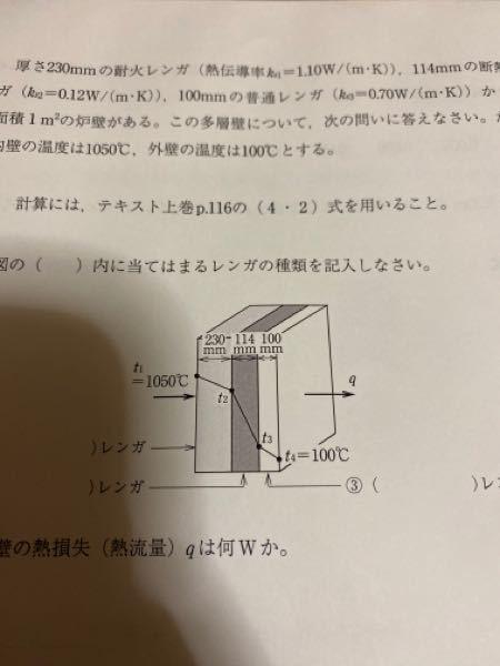 厚さ230mmの対価れんが(熱伝導率Ks1=1.10W/(m・k))、114mmの耐熱レンガ(k2=0.12W/(m・k))100mmの普通のレンガ(k3=0.70W/(m・k)からなる面積1m2の炉壁がある。この多層壁について、次の問いに答えなさい。ただし内 壁の温度は1050℃、外壁の温度は100℃とする。 (1)添付写真の()内のレンガの種類を答えなさい。 (2)この多層壁の熱損失(熱流量)qは何Wか。 (3)耐火レンガと断熱レンガの接触面の温度はt2は何℃か。 (4)断熱レンガと普通レンガの接触面の温度t3は何℃か。