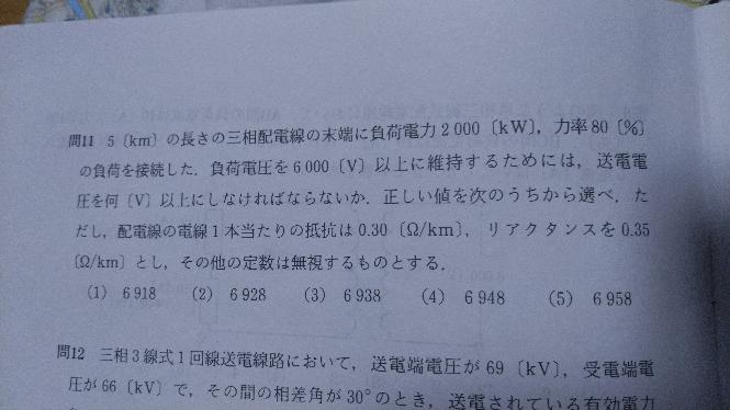 宜しく教えてください。 問題は 5(km)の長さの三相配電線の末端に負荷電力2000〔kW),力率80% の負荷を接続した.負荷電圧を6000(V)上に維持するためには,送電電 圧を何〔V)以上にしなければならないか.正しい値を次のうちから選べ.た だし,配電線の電線1本当たりの抵抗は0.30〔Ω/km),リアクタンスを0.35 〔Ω/km)とし,その他の定数は無視するものとする. (1) 6918 (2) 6928 (4) 6948 (3) 6938 (5)6958 以上になりますが、 計算すると、約6420vに なります。あっているでしょうか?