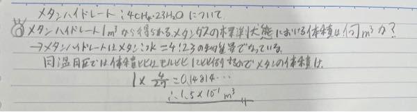 2行目が問題文として自分の求め方は違いますか? 答えが違くなります。 本当の問題はメタンハイドレートの密度や メタンと水の組成比がメタン:水=4:23など条件があり まずメタンハイドレートのモルを求め、メタンハイドレートの中にメタンが4分子あるのでそれに4かけて 最後に22.4×10^−3をして求めてます。 このやり方はわかるのですが自分のやり方でダメな理由が分からないので教えてください