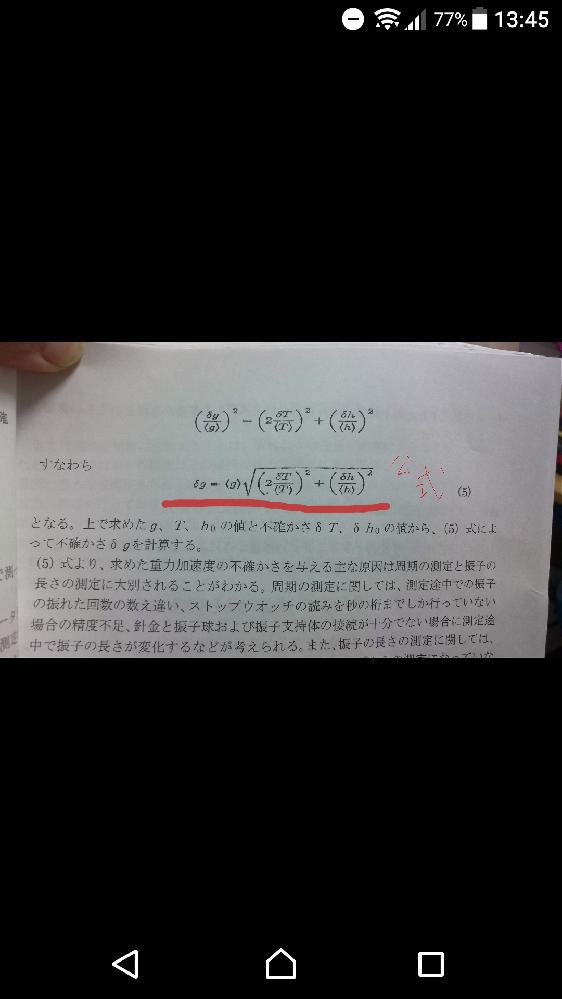 物理学、数学の範囲です(>_<) 私は文系なのですが機会があり勉強してまして、「振り子の実験により重力加速度を実際に調べてみる」という内容について質問です。 問 以下の値を使って重力加速度gの不確かさδgを求めよ。 必要な値は以下のようになってます。 ①今回、計測から計算し算出したgの値〈g〉= 979.529 cm/s^2 ②今回、計測した振り子と球の半径を足した長さ〈h〉=157.24cm ③〈h〉の不確かさδh= 0.03s ④今回、計測した周期〈T〉= 2.5174s ⑤〈T〉の不確かさδT= 0.0001 そして 重力加速度gの不確かさδgを求める公式も与えられています。添付画像に載せました。 私の知恵袋の質問は、 【質問】この公式を用いて算出したδgの値はいくつか、ということです。 ぶっちゃけてしまえば、値を公式に代入すればすぐ済むのもわかってはいるのですが、いかんせん、自信がなく、確認がしたくて質問いたしました。 というのも、添付画像の中にあります公式の、ルートの中にある帯分数のような''2''の存在の処理に自信がないのです。(帯分数なのか、ただ2をかければよいのか…) 物理学・数学、この分野にお詳しい方、どうかお助けください… ※また注意点として 長さは全部 ''cm''表記なので、最後に''m/s^'' にする必要があると思われます(自信がない)。 加えて、テキストが合ってるのかどうかも少し疑問です。この公式自体が間違っていましたら、ご指摘お願いします。