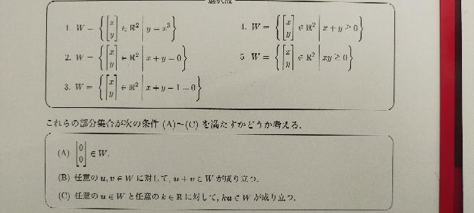 線形従属と線形独立についての質問です。 R(→)²の部分集合Wとして、下の写真の枠内の選択肢1-5のようなものを考える。 以下の4つの文中のア、イ、ウ、エに当てはまるものを、選択肢1-5から選び、該当する選択肢の番号を答えよ。 問1選択肢1〜5のWの中で、(A)を満たさないのはどれか。 問2選択肢1-5のWの中で、(A)と(B)を満たすが、(C)を満たさないのはどれか。 問3選択肢1〜5のWの中で、(A)と(C)を満たすが、(B)を満たさないのはどれか。 問4選択肢1〜5のWの中で、R(→)²の線形部分空間となるのはどれか。 宜しくお願い致します。