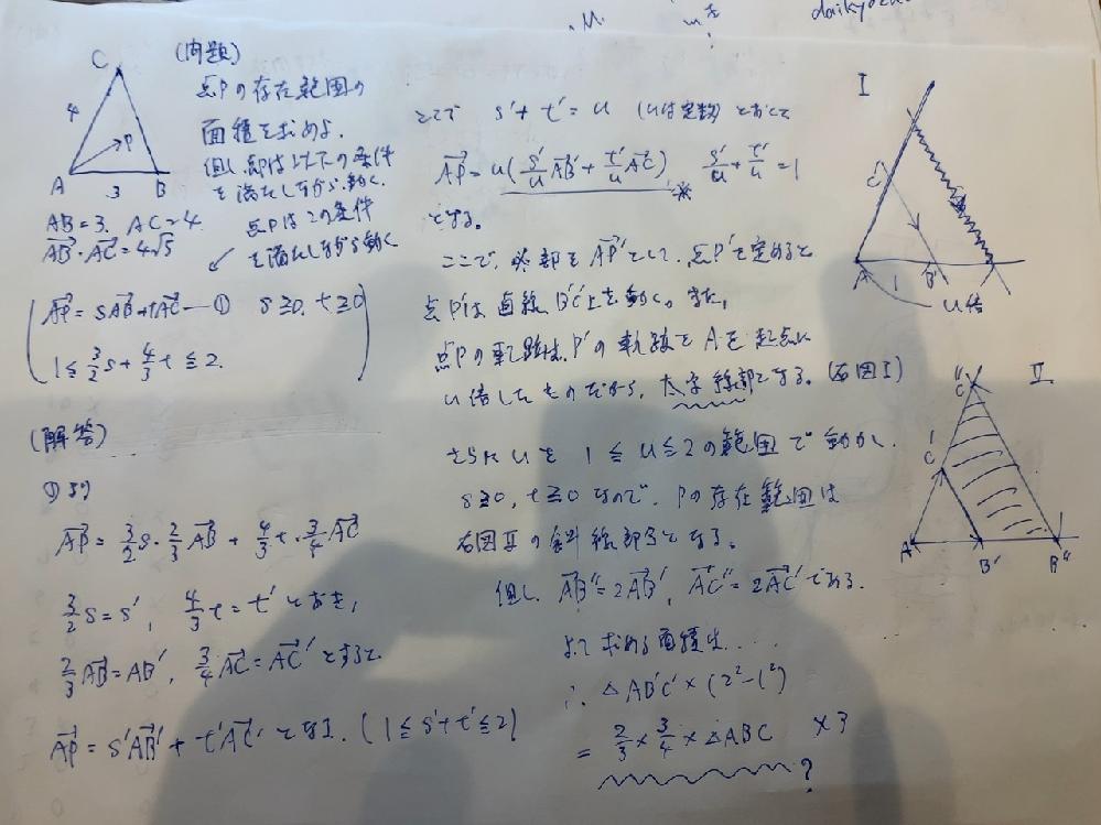 高校数学の問題です。 問題を解いてみたのですが、Pの存在する範囲まではわかるのですが、最後の面積の出し方が分かりません。 解答をみると、求める面積について、最後のところ(波線部)が特に分かりません。 改めて解答を書いてみると、 よって、求める面積は、 三角形AB'C'×(2^2 - 1^2)=2/3×3/4×三角形ABC×3 =6となる。 特に、三角形AB'C'が2/3×3/4×三角形ABC というところが分かりません。 なお、三角形ABCの面積の計算の仕方は分かります。 宜しくお願いします。