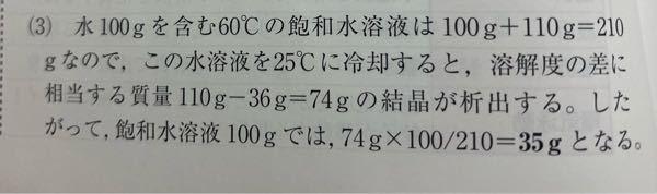 高校2年 化学 について 問題文: 水100gに対する硝酸カリウムKNO₃の溶解度は 25℃で36, 60℃で110である。 60℃の硝酸カリウム飽和水溶液100gを25℃に冷却すると、結晶が何g析出するか。 この問題の解説なのですが、なぜ単純に110-36=74 で74gだとダメなのでしょうか? 74gに100/210 を掛けている理由が分かりません。 どなたか教えていただけないでしょうか。 よろしくお願いします。