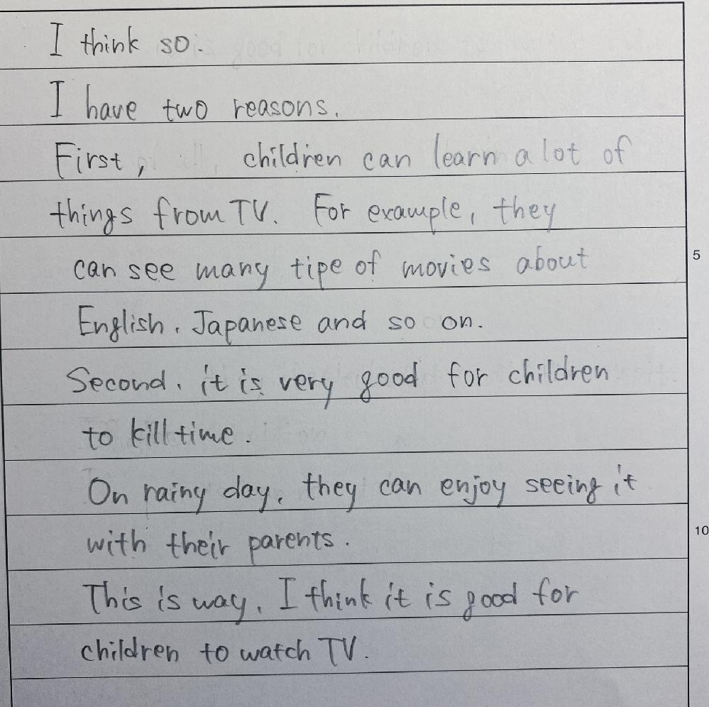 英検準2級ライティングの練習中です。 何割程取れるでしょうか?良ければ添削やアドバイスも下さると嬉しいです。 あと、合計で65文字になってしまったのですが、この場合減点されますか? 『Q:Do you think it is good for children to watch TV?』