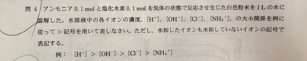 写真の問題(塩化アンモニウムの電離)についての質問です。途中から考え方がよくわからないのでどなたか教えて頂けますと幸いです。 以下は理解しています。 ・NH4ClがNH4+とCl-に電離する。 ・水が電離して生じたH+とOH-も生じている。 ・HCIは強酸のため、H+とCl-はほぼイオンのまま。よってH+,Cl ->NH4+,OH- ・CI-は何とも反応していないので1番多い この先からNH4+,OH-,H+の大小関係がよくわかりません。特に、 ・NH3は水に溶けやすいので加水分解する。 ・NH3は弱塩基なのでNH4+、OH-に電離する量はあまり多くない。 という風に矛盾しているように考えてしまって、結局NH3が多いのかNH4+が多いのかがわからなくなってしまいます。 自分がどの辺で勘違いしているのか教えて頂きたいです…!