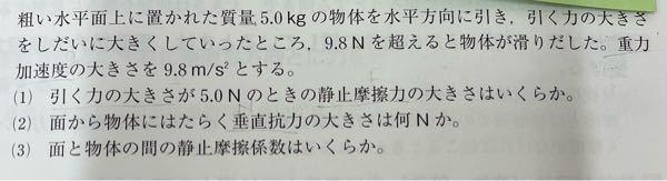 """高一 物理 物理基礎 摩擦力 の問題 至急お願いします。 これの(2)と(3)の解き方が全くわかりません。 解説が書いてなくて…。 答えは (2)が49N (3)が0.20 らしいです。 また、(1)は解けたのですが、""""静止摩擦力=引く力""""だから5.0N っていう考え方であってますか?"""