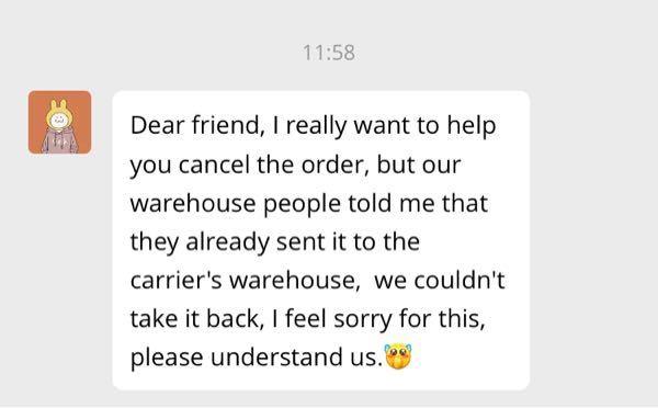 アリエクでキャンセルしました。 するとこのようなメッセージが来ました↓ Dear friend, I really want to help you cancel the order, but our warehouse people told me that they already sent it to the carrier's warehouse, we couldn't take it back, I feel sorry for this, please understand us.[Angel] どういう意味か分からないので、翻訳して下さると嬉しいです。