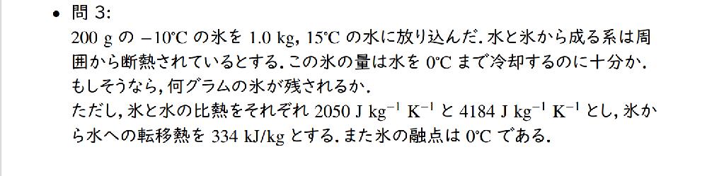 200gの-10℃の氷を1.0kg、15℃の水に放り込んだ.水と氷から成る系は周囲から断熱されているとする。この氷の量は水を0℃まで冷却するのに十分か。もしそうなら、何グラムの氷が残されるか。 ただし、氷と水の比熱をそれぞれ2050[J kg^-1 K^-1] と4184[J kg^-1 K^-1] とし、氷から水への転移熱を334[kJ/kg]とする。また氷の融点は0℃である. この問題の解答を途中経過も含めて教えていただきたいです。 あと転移熱とは、この問題では融解熱と解釈してよいのでしょうか?