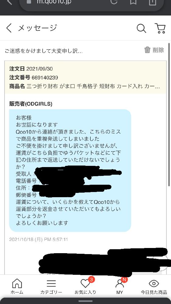 先日Qoo10で財布を買ったのですが、間違って2個送られてきました。 その後お問い合わせをして下記のメールが送られてきたのですが、これは私が着払いで発送するということなのか、先に送料を負担して後ほどQoo10から送料分のポイントが貰えるということなんですか?間違ってメールを消してしまい、真相が分かりません。どなたか教えて頂けると幸いです