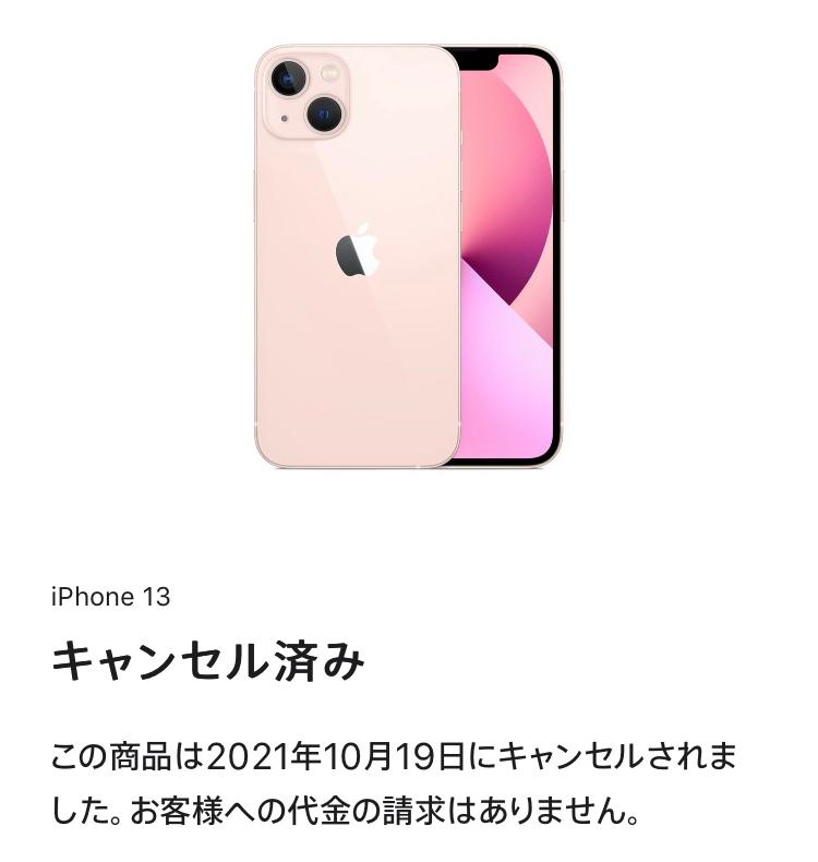 iPhone13をネットのApple公式ホームページから購入したものです。 私はまだ未成年なので、親のクレジットカードで支払いました。すっごく楽しみでわくわくしてて、こまめに注文状況を確認していました。しかしいまさっき見てみると、した覚えが全くないのに「キャンセル済」と書いてありました(下記)。 本当にした覚えなんてないんです。意味がわかりません。こんなことってあるんですか? これからまた注文し直してみますが、またこのようなことになるのは御免です。(届くのに注文してから2.3週間かかるんですよ!?)あと少しで届くはずだったのに残念すぎます。自分自身でキャンセルした覚えがないので、他の原因があると思います。次の注文では気をつけたいので、どんな原因かわかる方いたらご回答よろしくお願いします。 また、クレジットカードの番号は入れたのですが写真のように表記されてるということはお金は支払われていないのですよね?少し不安になったので。