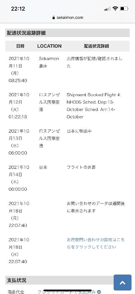 お詳しい方宜しくお願い致します。 セカイモンにて購入し10月12日に日本に向け発送してもらえる様に依頼しました。 発送メールも来て週末には受け取れると思っていましたが、通関しなければ追跡が更新されない様で、そもそも日本に到着しているのか、税関で止まっているのか全くわかりません。 恐らく日本に到着し発送する業者は佐川の様で、追跡番号は12桁の数字になっていますが、こちらも今だに追跡できずです。 いつもはヤマト運輸で追跡出来ていましたが、今回はこれで2回目ですがどこの運送会社を使っているか不明です。 到着しているんであれば既に通関完了となっても良いはずですが、全く更新されません。 こんなに時間がかかるのは、年末年始以来ではし。 ちなみにセカイモンや税関より連絡なしです。 この時期は混み合っているんでしょうか?